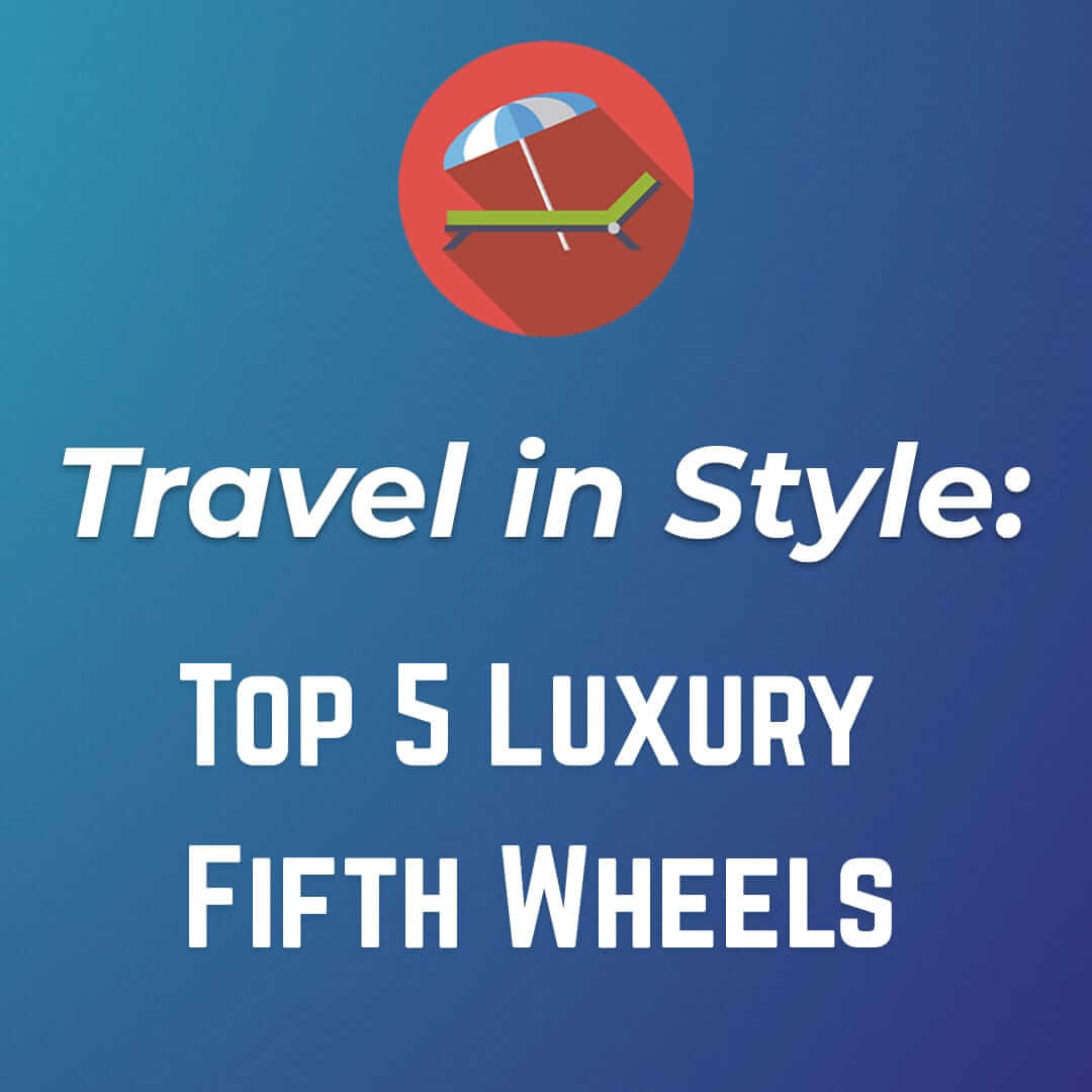 Top 5 Luxury Fifth Wheels
